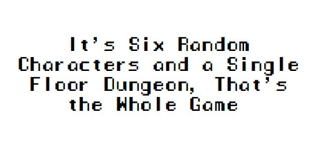 It's Six Random Characters and a Single Floor Dungeon, That's the Whole Game
